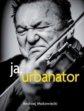 Ja, Urbanator. Awantury muzyka jazzowego